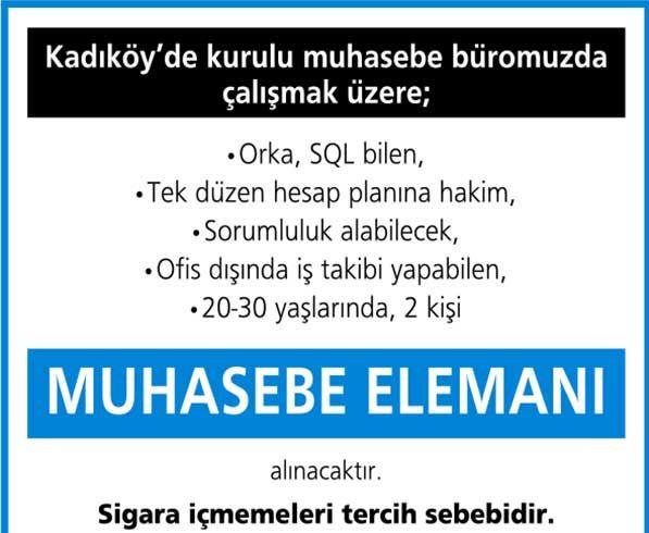 Kadıköy'de kurulu muhasebe büromuzda çalışacak, Orka SQL bilen, tekdüzen hesap planına hakim, sorumluluk alabilecek ve ofis dışında iş takibi yapabilen 20-30 yaşlarında 2 eleman alınacaktır. Sigara içmemeleri tercih sebebidir. Başvurular için mail adresi: mtnc.sm@outlook.com
